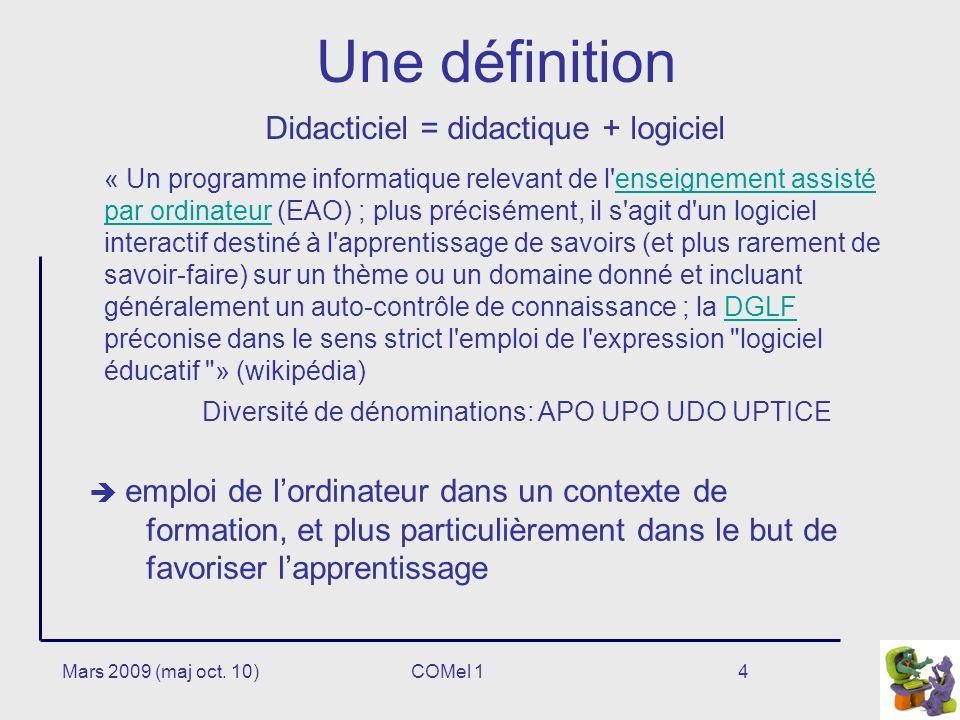 4 Une définition Didacticiel = didactique + logiciel « Un programme informatique relevant de l enseignement assisté par ordinateur (EAO) ; plus précisément, il s agit d un logiciel interactif destiné à l apprentissage de savoirs (et plus rarement de savoir-faire) sur un thème ou un domaine donné et incluant généralement un auto-contrôle de connaissance ; la DGLF préconise dans le sens strict l emploi de l expression logiciel éducatif » (wikipédia)enseignement assisté par ordinateurDGLF Diversité de dénominations: APO UPO UDO UPTICE emploi de lordinateur dans un contexte de formation, et plus particulièrement dans le but de favoriser lapprentissage Mars 2009 (maj oct.