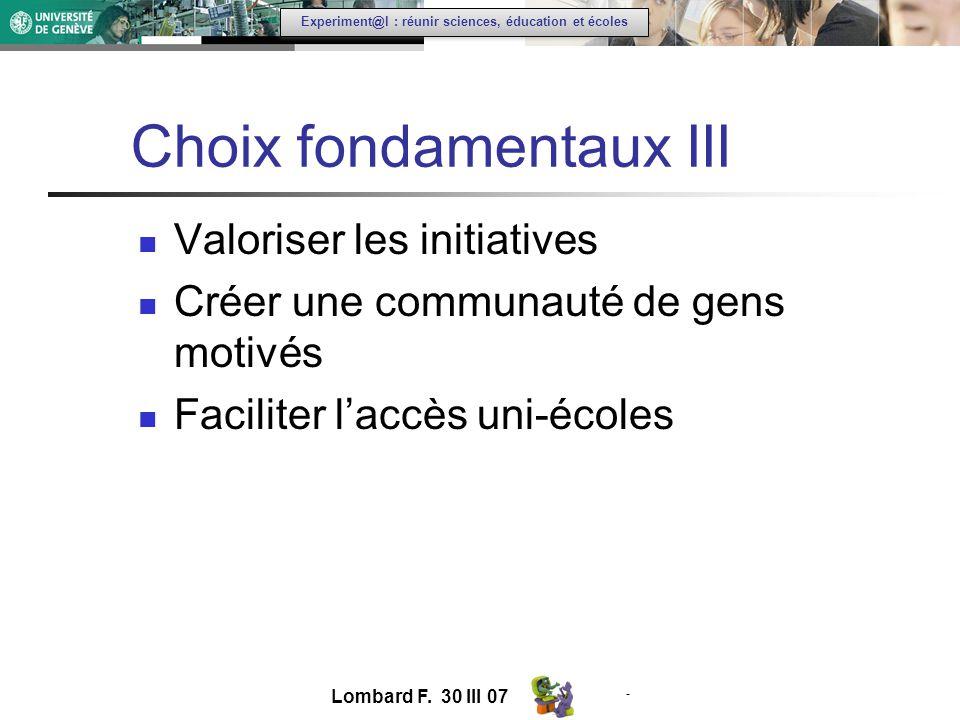 - Experiment@l : réunir sciences, éducation et écoles Choix fondamentaux III Valoriser les initiatives Créer une communauté de gens motivés Faciliter laccès uni-écoles Lombard F.