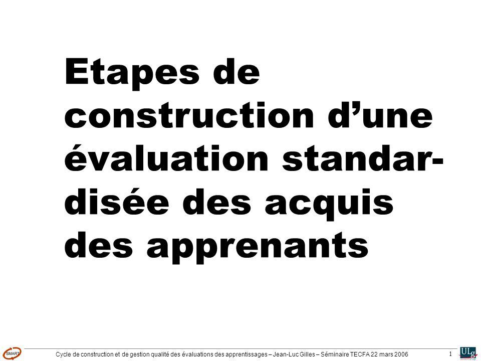 Cycle de construction et de gestion qualité des évaluations des apprentissages – Jean-Luc Gilles – Séminaire TECFA 22 mars 2006 1 Etapes de construction dune évaluation standar- disée des acquis des apprenants