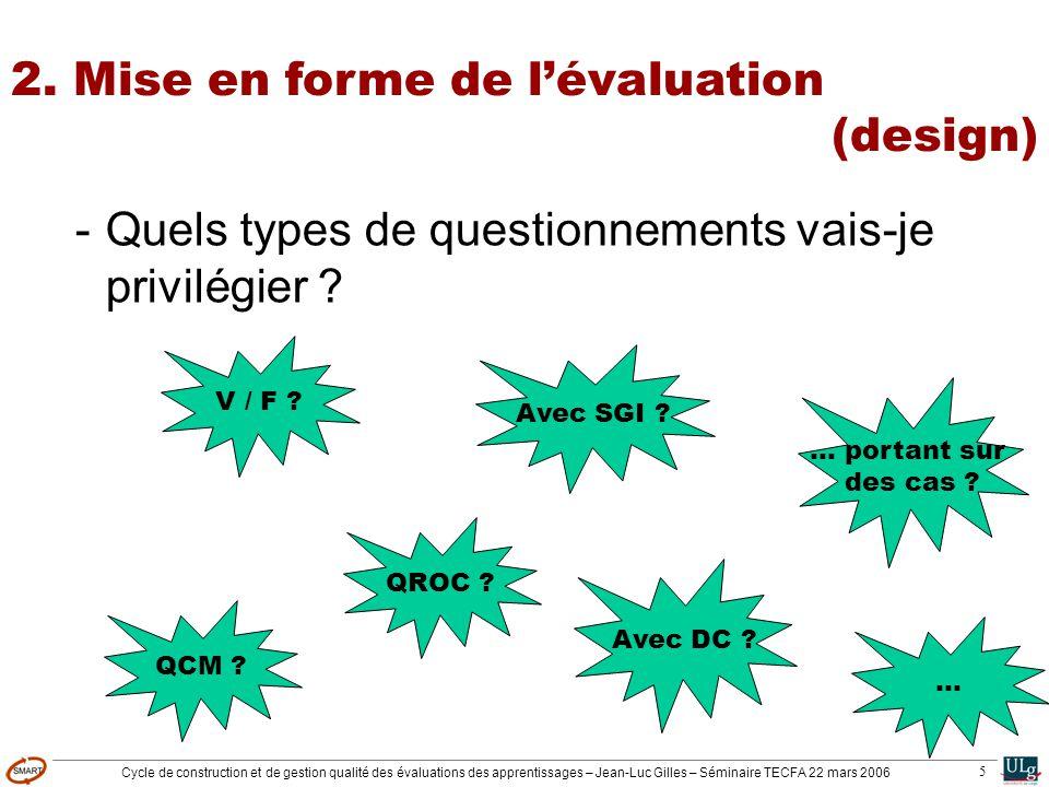 Cycle de construction et de gestion qualité des évaluations des apprentissages – Jean-Luc Gilles – Séminaire TECFA 22 mars 2006 5 -Quels types de questionnements vais-je privilégier .