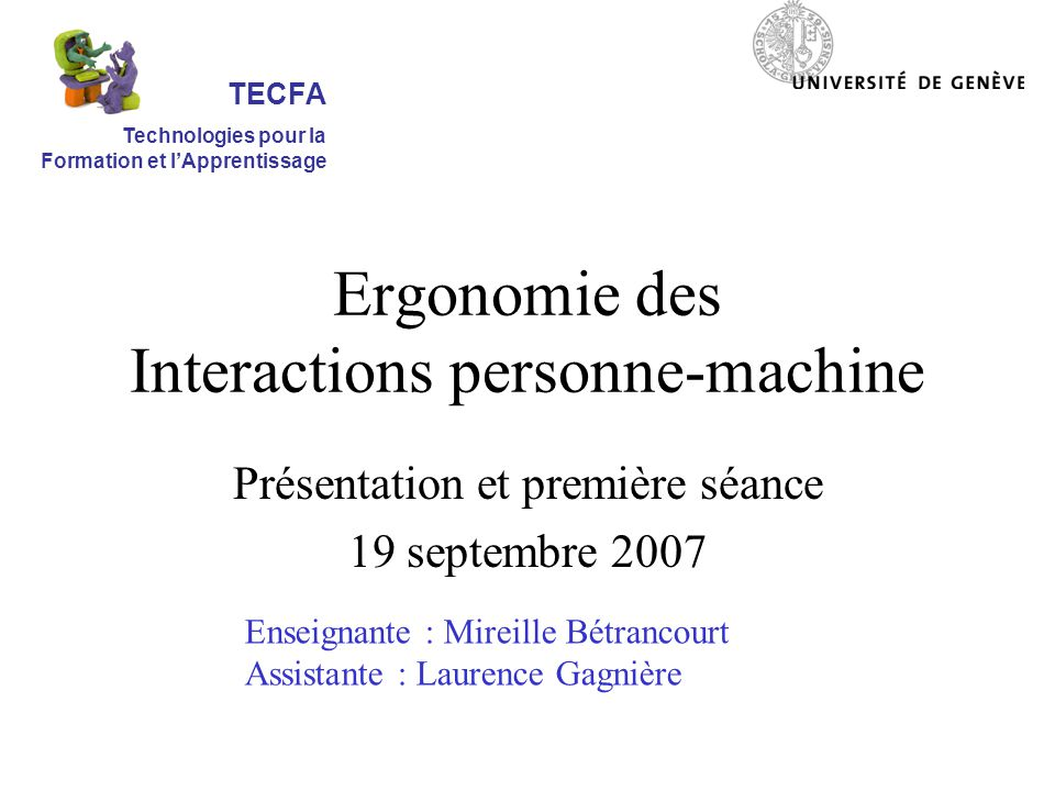 Ergonomie des Interactions personne-machine Présentation et première séance 19 septembre 2007 Enseignante : Mireille Bétrancourt Assistante : Laurence Gagnière TECFA Technologies pour la Formation et lApprentissage