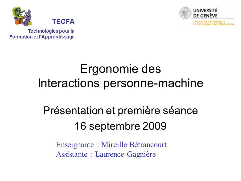 Ergonomie des Interactions personne-machine Présentation et première séance 16 septembre 2009 Enseignante : Mireille Bétrancourt Assistante : Laurence Gagnière TECFA Technologies pour la Formation et lApprentissage