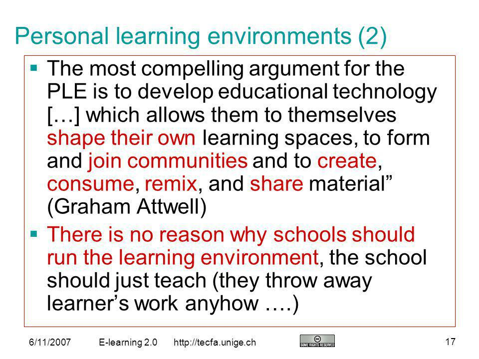 http://tecfa.unige.ch 17 6/11/2007E-learning 2.0 Personal learning environments (2) The most compelling argument for the PLE is to develop educational