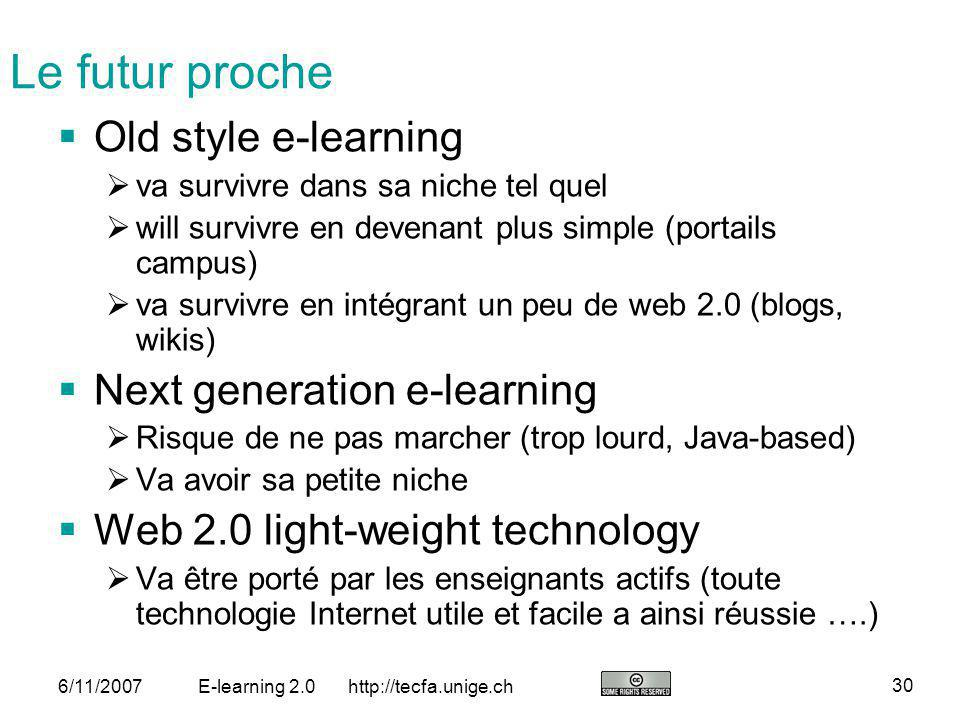 http://tecfa.unige.ch 30 6/11/2007E-learning 2.0 Le futur proche Old style e-learning va survivre dans sa niche tel quel will survivre en devenant plu