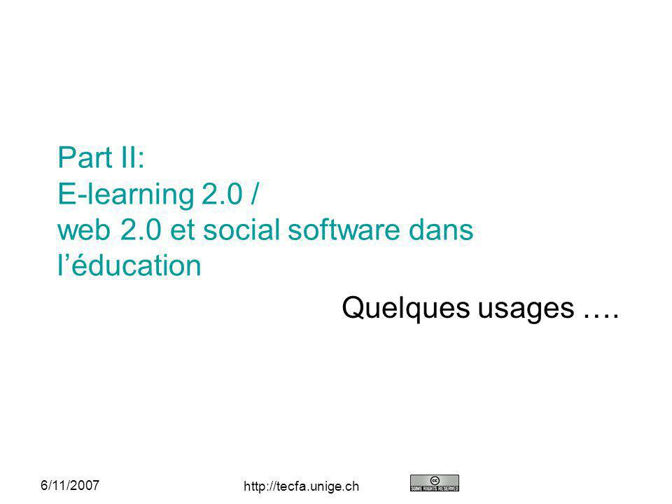 http://tecfa.unige.ch 6/11/2007 Part II: E-learning 2.0 / web 2.0 et social software dans léducation Quelques usages ….