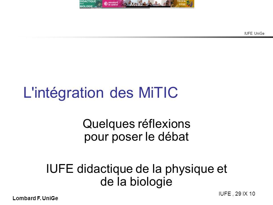 IUFE UniGe MITIC… IUFE, 29 IX 10 Lombard F. UniGe L'intégration des MiTIC Quelques réflexions pour poser le débat IUFE didactique de la physique et de