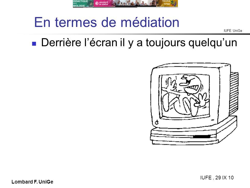 IUFE UniGe MITIC… IUFE, 29 IX 10 Lombard F. UniGe En termes de médiation Derrière lécran il y a toujours quelquun