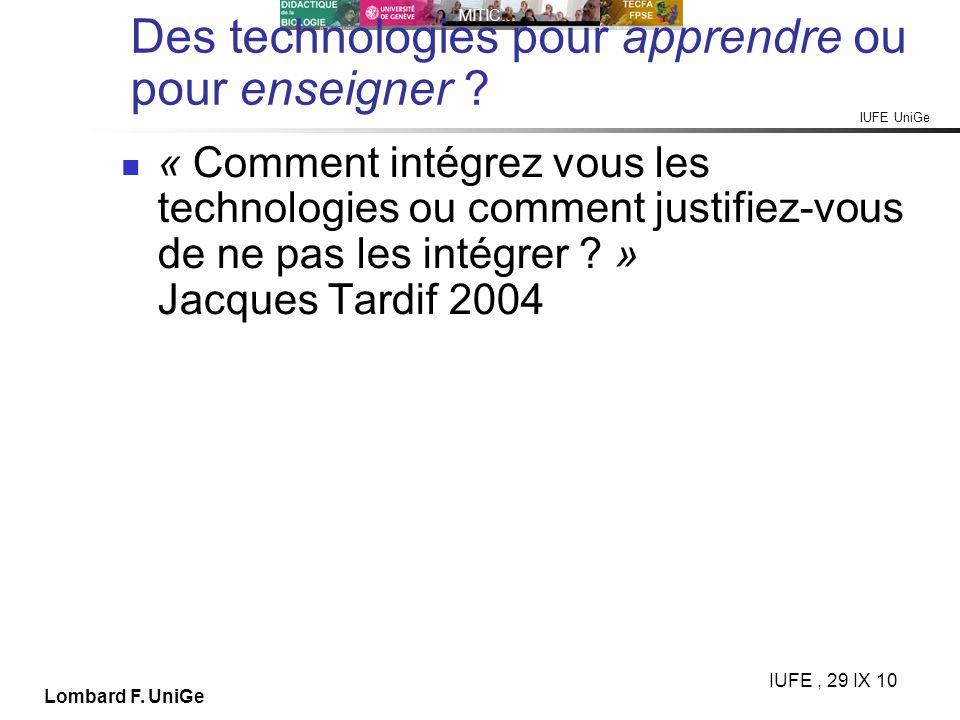 IUFE UniGe MITIC… IUFE, 29 IX 10 Lombard F. UniGe Des technologies pour apprendre ou pour enseigner ? « Comment intégrez vous les technologies ou comm