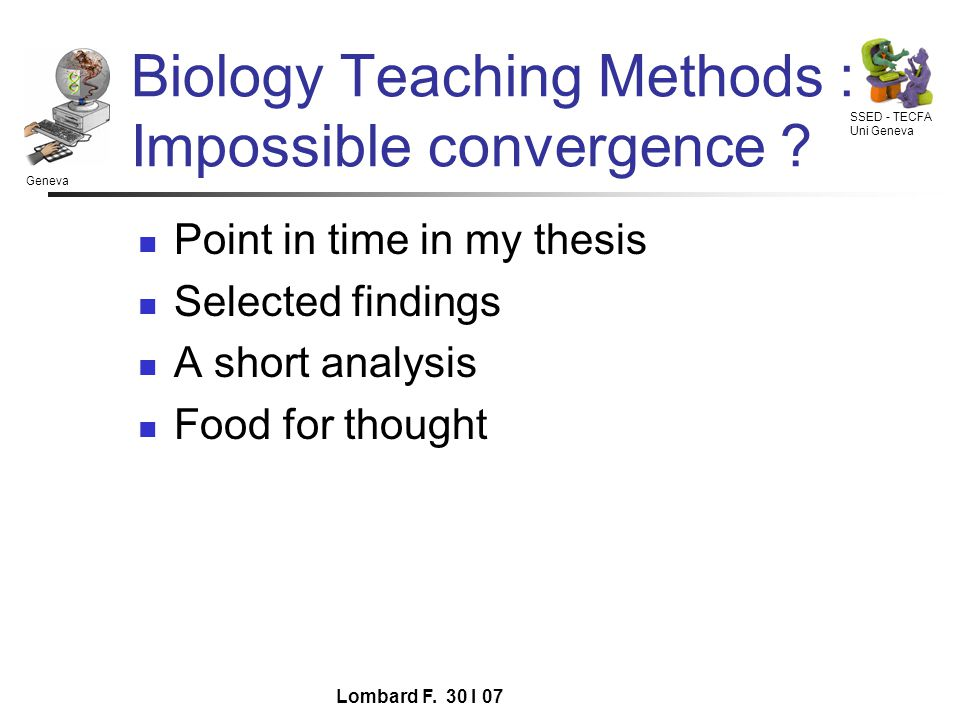 Geneva SSED - TECFA Uni Geneva Lombard F. 30 I 07 Biology Teaching Methods : Impossible convergence ? Point in time in my thesis Selected findings A s