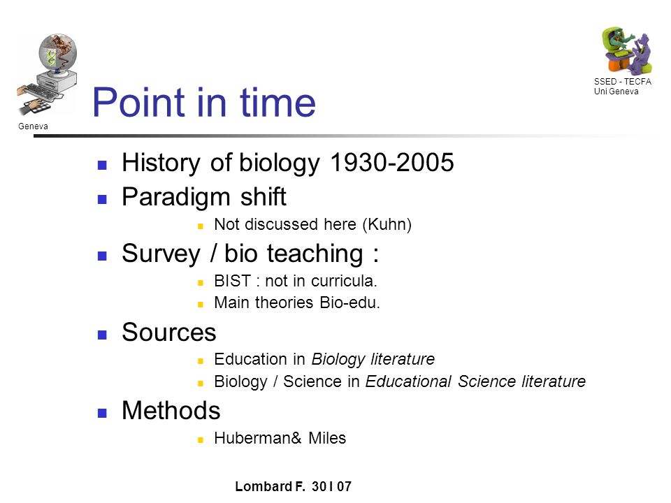 Geneva SSED - TECFA Uni Geneva Lombard F. 30 I 07 Point in time History of biology 1930-2005 Paradigm shift Not discussed here (Kuhn) Survey / bio tea