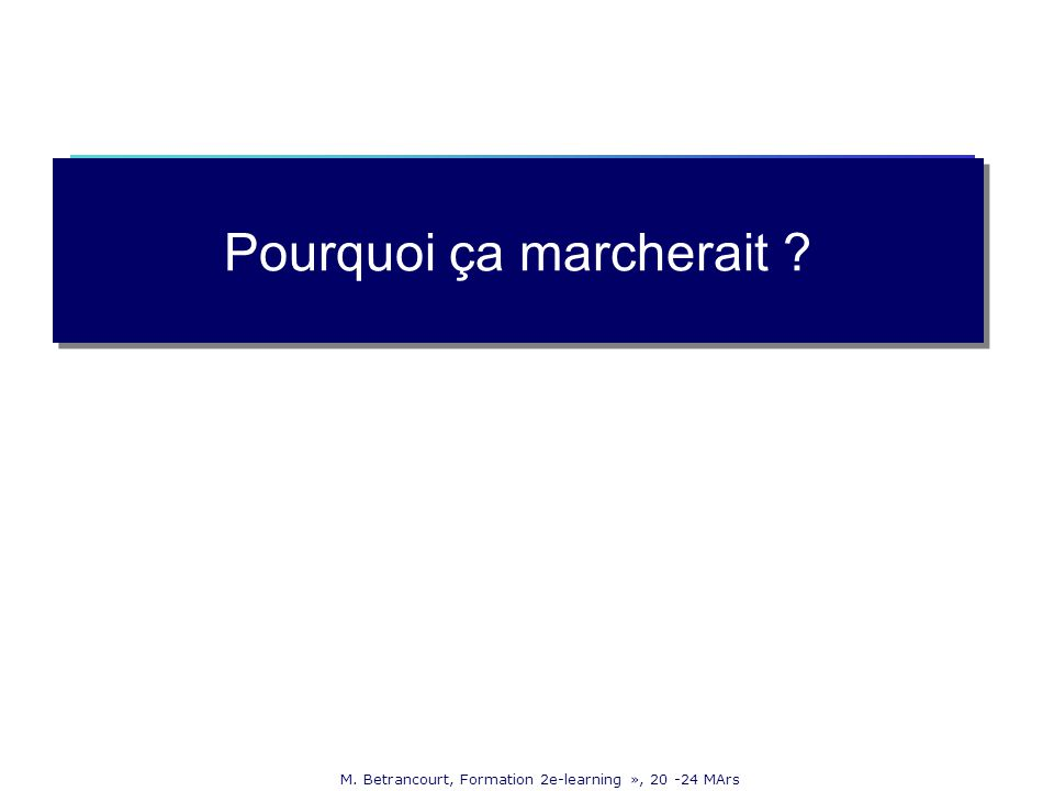M. Betrancourt, Formation 2e-learning », 20 -24 MArs Pourquoi ça marcherait