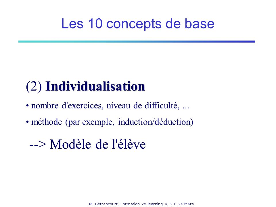 M. Betrancourt, Formation 2e-learning », 20 -24 MArs Individualisation (2) Individualisation nombre d'exercices, niveau de difficulté,... méthode (par