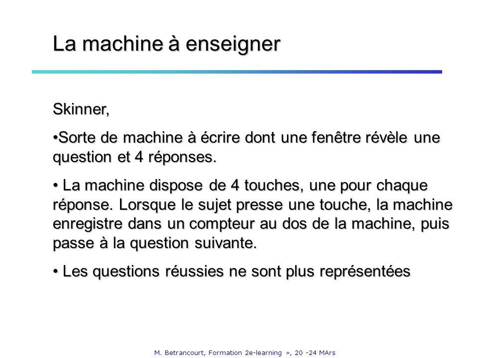 M. Betrancourt, Formation 2e-learning », 20 -24 MArs La machine à enseigner Skinner, Sorte de machine à écrire dont une fenêtre révèle une question et