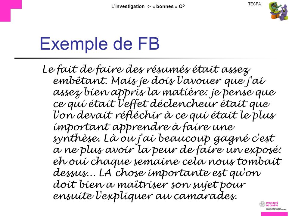 TECFA Linvestigation -> « bonnes » Q° Exemple de FB Le fait de faire des résumés était assez embêtant. Mais je dois l'avouer que j'ai assez bien appri