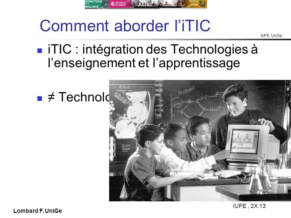 IUFE UniGe MITIC… IUFE, 2X 13 Lombard F. UniGe Comment aborder liTIC iTIC : intégration des Technologies à lenseignement et lapprentissage Technologie