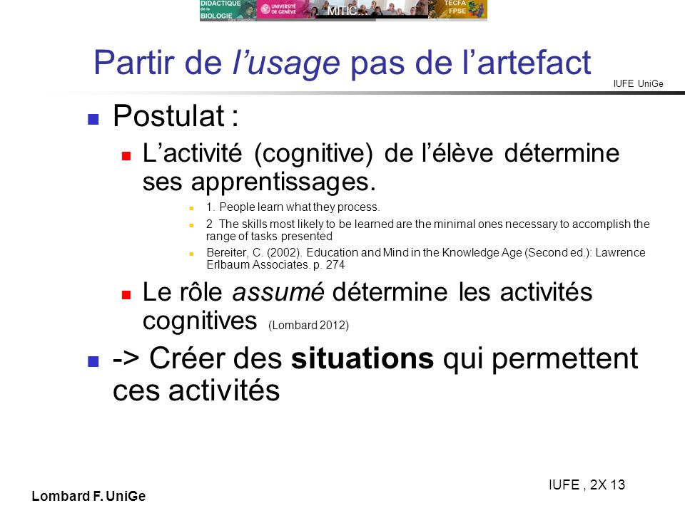 IUFE UniGe MITIC… IUFE, 2X 13 Lombard F. UniGe Partir de lusage pas de lartefact Postulat : Lactivité (cognitive) de lélève détermine ses apprentissag