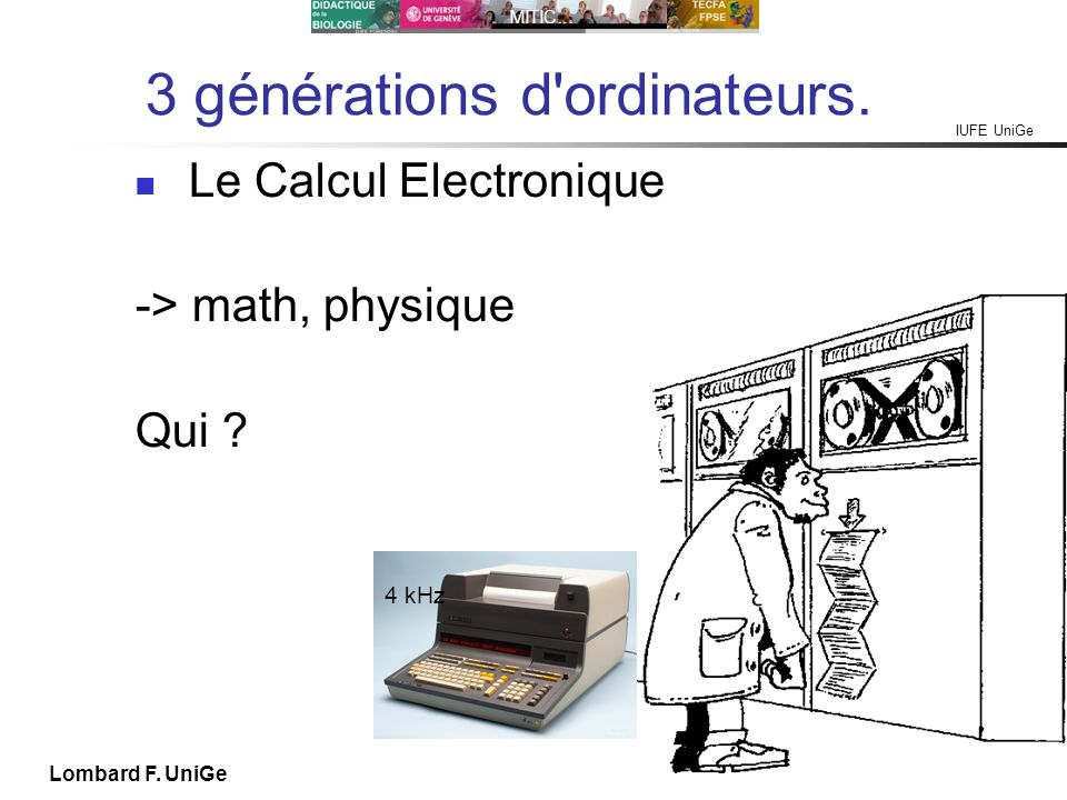 IUFE UniGe MITIC… IUFE, 2X 13 Lombard F. UniGe 3 générations d'ordinateurs. Le Calcul Electronique -> math, physique Qui ? 4 kHz