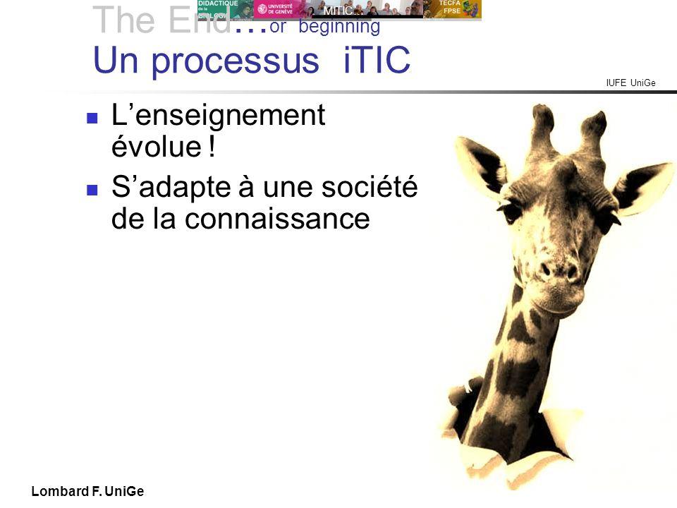 IUFE UniGe MITIC… IUFE, 2X 13 Lombard F. UniGe The End… or beginning Un processus iTIC Lenseignement évolue ! Sadapte à une société de la connaissance