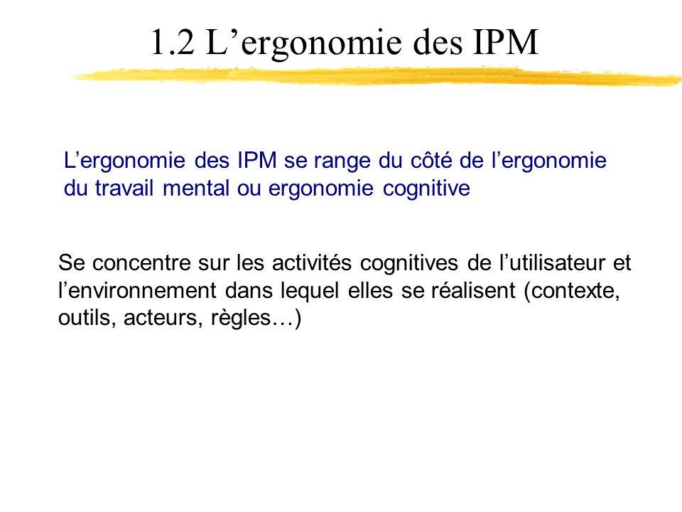 1.2 Lergonomie des IPM Lergonomie des IPM se range du côté de lergonomie du travail mental ou ergonomie cognitive Se concentre sur les activités cognitives de lutilisateur et lenvironnement dans lequel elles se réalisent (contexte, outils, acteurs, règles…)
