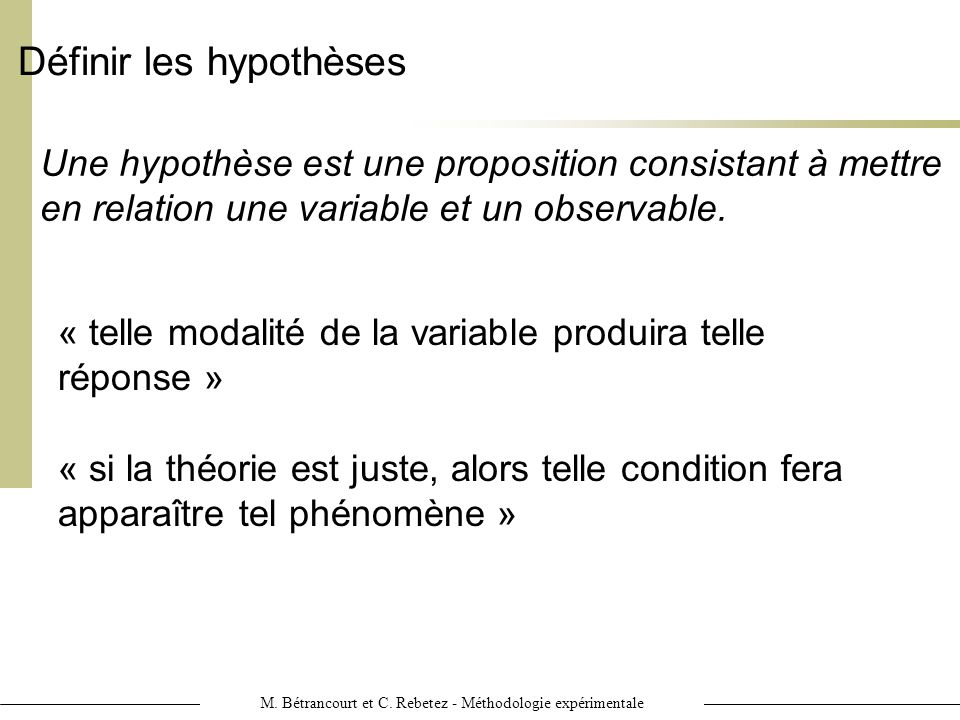 M. Bétrancourt et C. Rebetez - Méthodologie expérimentale Définir les hypothèses Une hypothèse est une proposition consistant à mettre en relation une