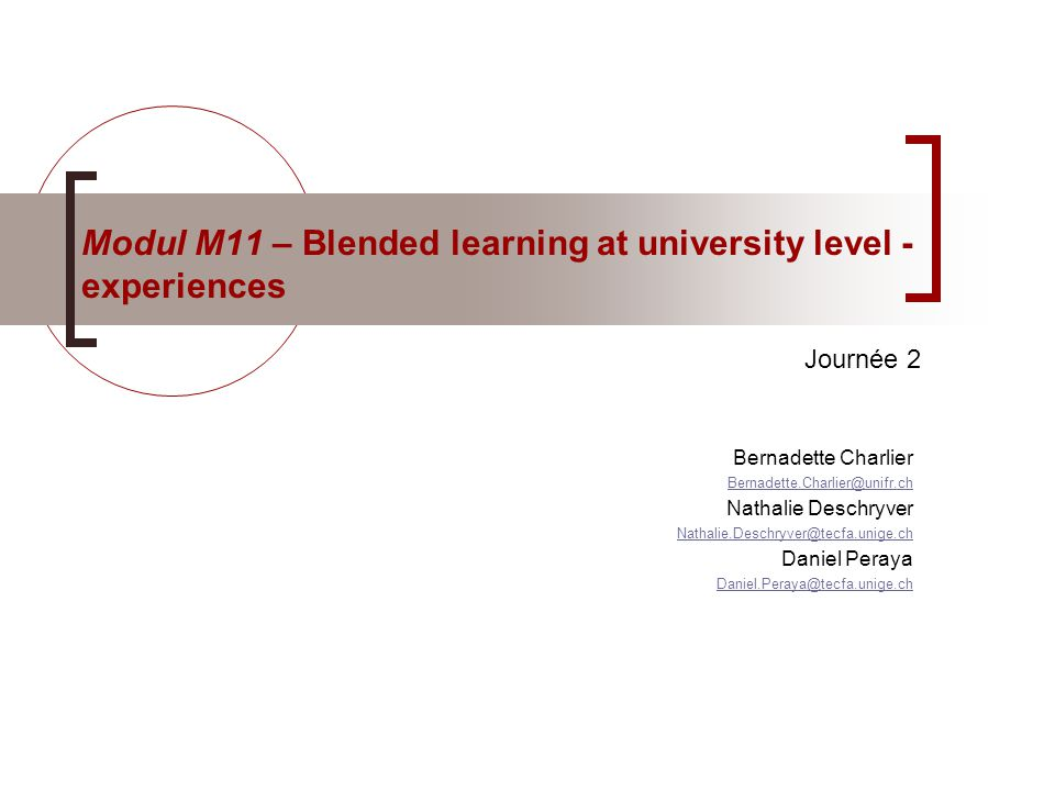 Modul M11 – Blended learning at university level - experiences Bernadette Charlier Bernadette.Charlier@unifr.ch Nathalie Deschryver Nathalie.Deschryver@tecfa.unige.ch Daniel Peraya Daniel.Peraya@tecfa.unige.ch Journée 2