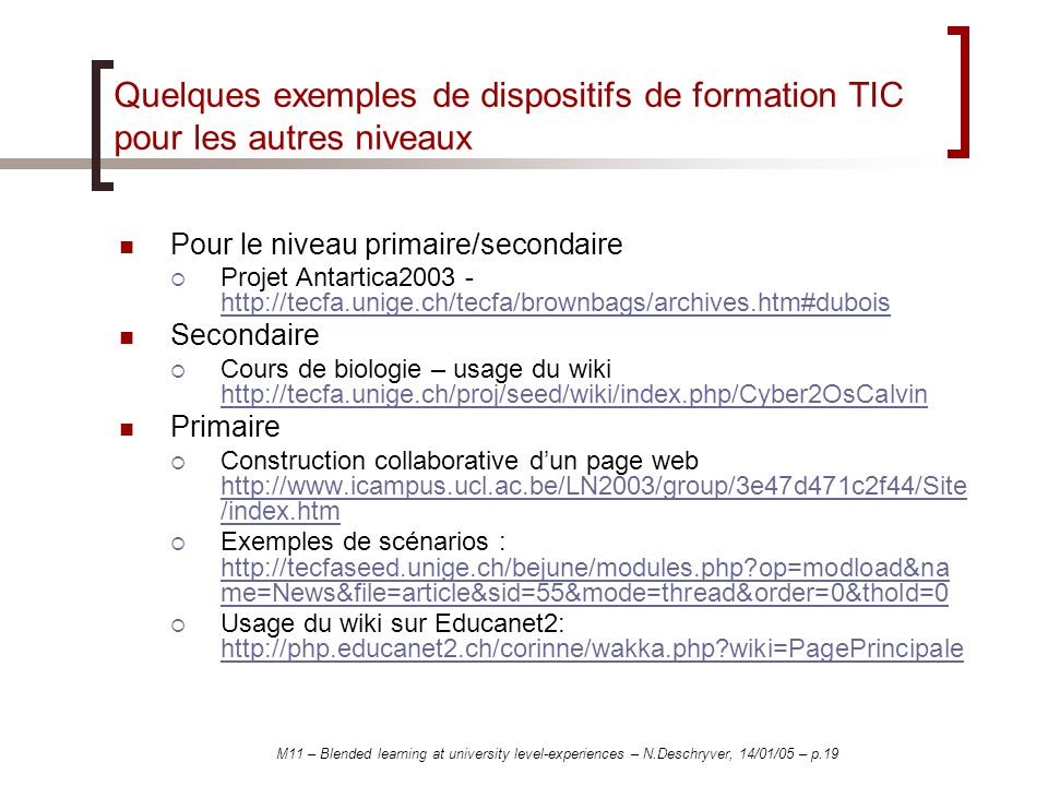 M11 – Blended learning at university level-experiences – N.Deschryver, 14/01/05 – p.19 Quelques exemples de dispositifs de formation TIC pour les autres niveaux Pour le niveau primaire/secondaire Projet Antartica2003 - http://tecfa.unige.ch/tecfa/brownbags/archives.htm#dubois http://tecfa.unige.ch/tecfa/brownbags/archives.htm#dubois Secondaire Cours de biologie – usage du wiki http://tecfa.unige.ch/proj/seed/wiki/index.php/Cyber2OsCalvin http://tecfa.unige.ch/proj/seed/wiki/index.php/Cyber2OsCalvin Primaire Construction collaborative dun page web http://www.icampus.ucl.ac.be/LN2003/group/3e47d471c2f44/Site /index.htm http://www.icampus.ucl.ac.be/LN2003/group/3e47d471c2f44/Site /index.htm Exemples de scénarios : http://tecfaseed.unige.ch/bejune/modules.php op=modload&na me=News&file=article&sid=55&mode=thread&order=0&thold=0 http://tecfaseed.unige.ch/bejune/modules.php op=modload&na me=News&file=article&sid=55&mode=thread&order=0&thold=0 Usage du wiki sur Educanet2: http://php.educanet2.ch/corinne/wakka.php wiki=PagePrincipale http://php.educanet2.ch/corinne/wakka.php wiki=PagePrincipale