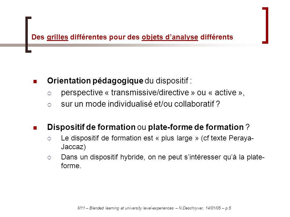 M11 – Blended learning at university level-experiences – N.Deschryver, 14/01/05 – p.5 Des grilles différentes pour des objets danalyse différents Orientation pédagogique du dispositif : perspective « transmissive/directive » ou « active », sur un mode individualisé et/ou collaboratif .