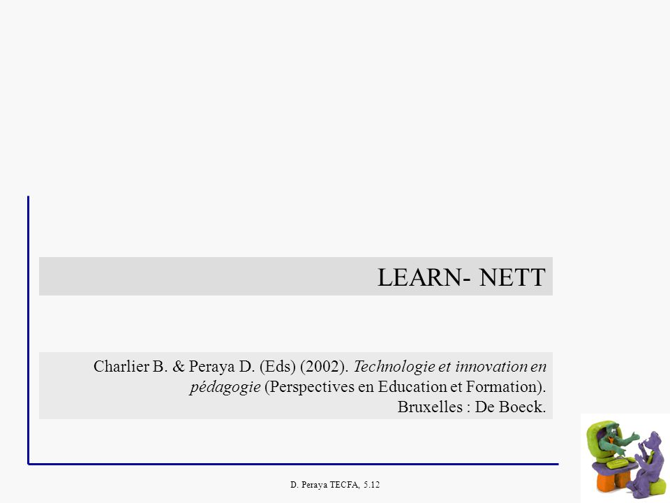 D. Peraya TECFA, 5.12 LEARN- NETT Charlier B. & Peraya D. (Eds) (2002). Technologie et innovation en pédagogie (Perspectives en Education et Formation