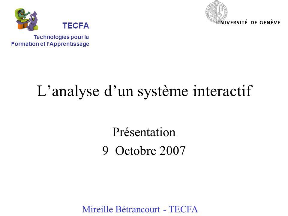 Lanalyse dun système interactif Présentation 9 Octobre 2007 Mireille Bétrancourt - TECFA TECFA Technologies pour la Formation et lApprentissage