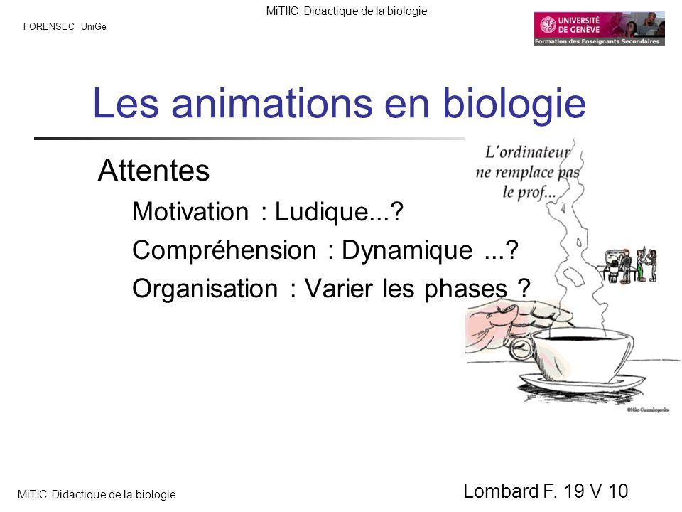 FORENSEC UniGe MiTIIC Didactique de la biologie MiTIC Didactique de la biologie Lombard F. 19 V 10 Les animations en biologie Attentes Motivation : Lu