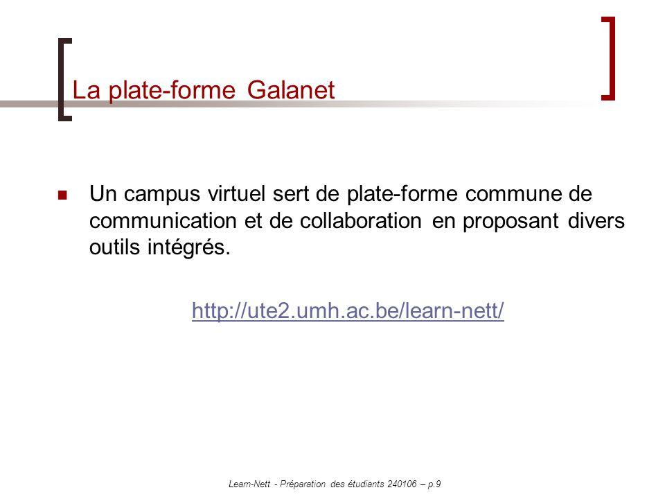 Learn-Nett - Préparation des étudiants 240106 – p.10 Activité 1 Matériel requis : le guide pédagogique, la présentation de Galanet Espace de travail : plate-forme Galanet http://ute2.umh.ac.be/learn-nett/http://ute2.umh.ac.be/learn-nett/ Par groupe de 2/3, il s agit de vous familiariser avec les outils de Galanet : sur base du guide pédagogique, quels outils et ressources serez-vous amenés à utiliser .