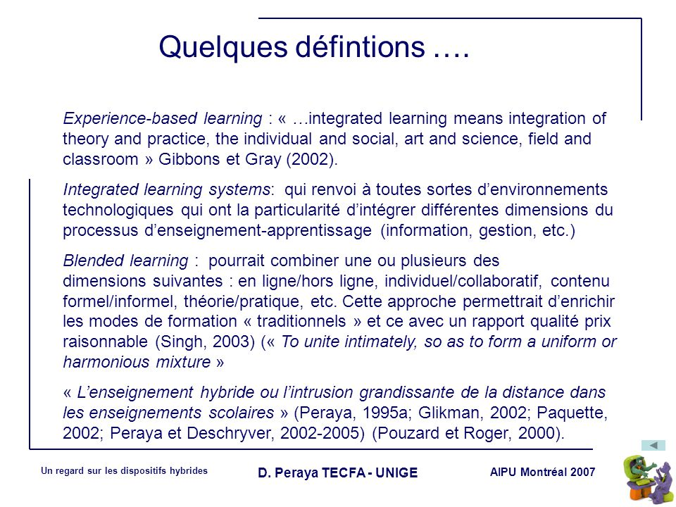 AIPU Montréal 2007 Un regard sur les dispositifs hybrides D. Peraya TECFA - UNIGE Quelques défintions …. Experience-based learning : « …integrated lea