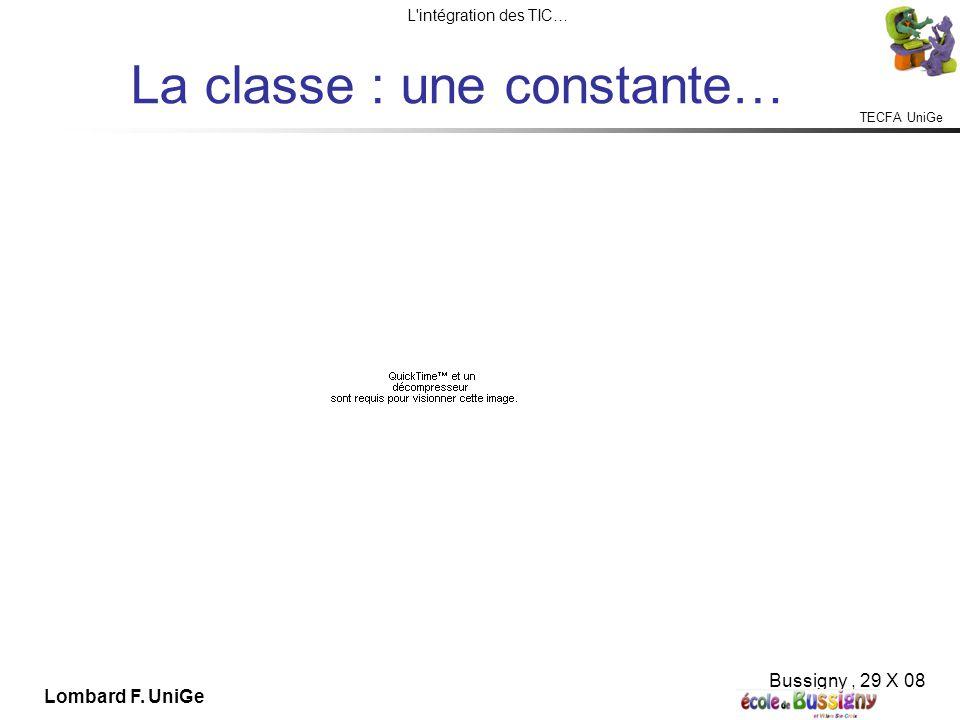 TECFA UniGe L intégration des TIC… Bussigny, 29 X 08 Lombard F. UniGe La classe : une constante…