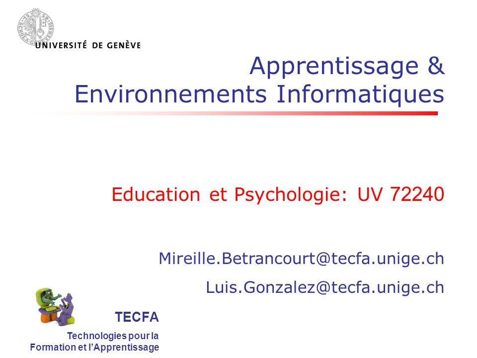 TECFA Technologies pour la Formation et lApprentissage Apprentissage & Environnements Informatiques Education et Psychologie: UV 72240 Mireille.Betrancourt@tecfa.unige.ch Luis.Gonzalez@tecfa.unige.ch