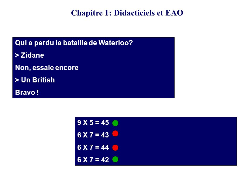 Qui a perdu la bataille de Waterloo? > Zidane Non, essaie encore > Un British Bravo ! 9 X 5 = 45 6 X 7 = 43 6 X 7 = 44 6 X 7 = 42 Chapitre 1: Didactic