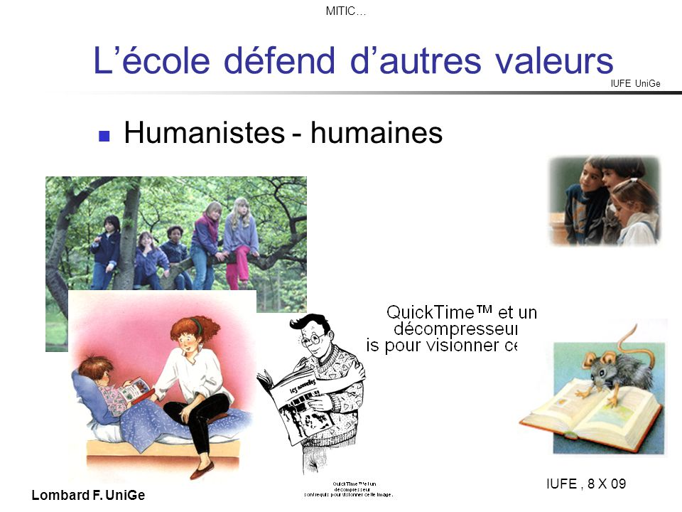 IUFE UniGe MITIC… IUFE, 8 X 09 Lombard F. UniGe Lécole défend dautres valeurs Humanistes - humaines