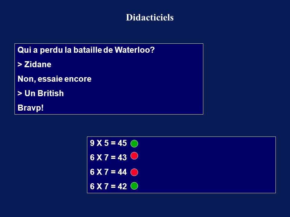 Didacticiels Qui a perdu la bataille de Waterloo? > Zidane Non, essaie encore > Un British Bravp! 9 X 5 = 45 6 X 7 = 43 6 X 7 = 44 6 X 7 = 42