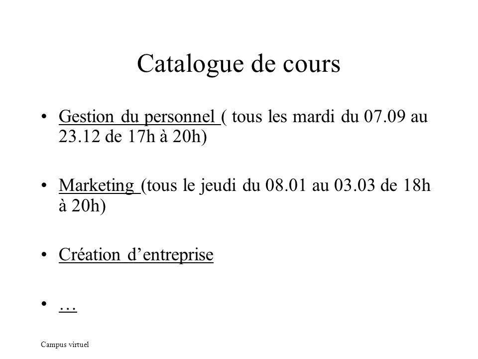 Campus virtuel Catalogue de cours Gestion du personnel ( tous les mardi du 07.09 au 23.12 de 17h à 20h) Marketing (tous le jeudi du 08.01 au 03.03 de 18h à 20h) Création dentreprise …