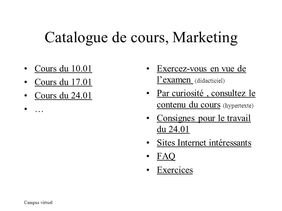 Campus virtuel Catalogue de cours, Marketing Cours du 10.01 Cours du 17.01 Cours du 24.01 … Exercez-vous en vue de lexamen (didacticiel) Par curiosité, consultez le contenu du cours (hypertexte) Consignes pour le travail du 24.01 Sites Internet intéressants FAQ Exercices
