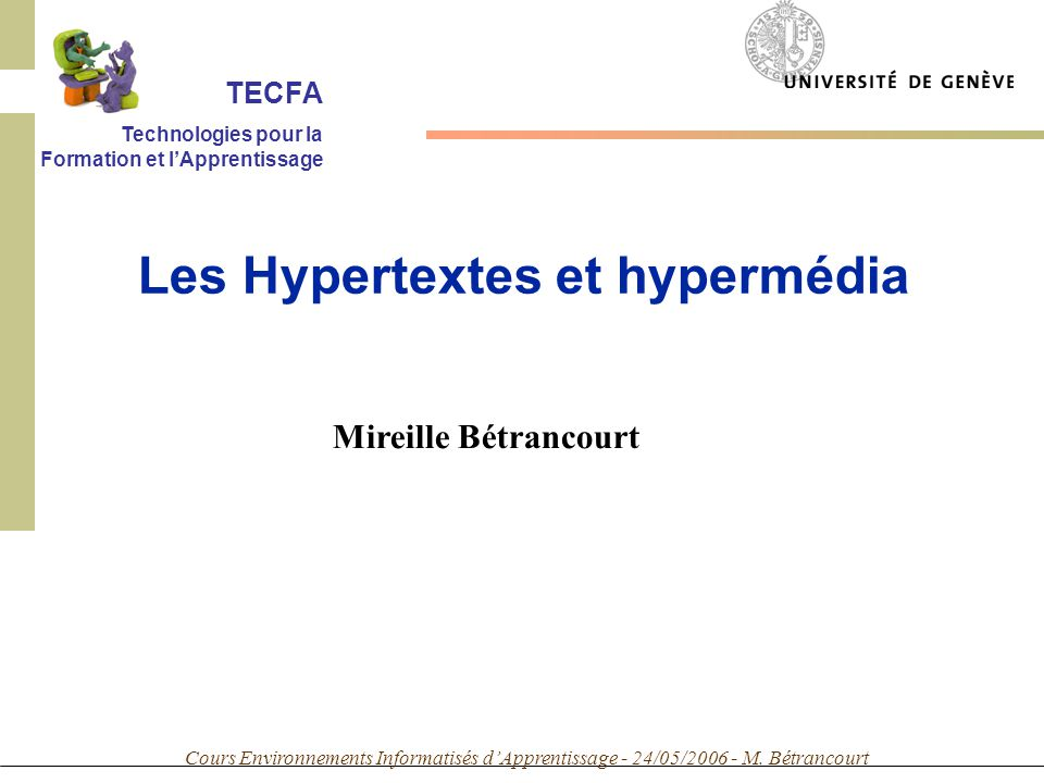 Cours Environnements Informatisés dApprentissage - 24/05/2006 - M. Bétrancourt Mireille Bétrancourt Les Hypertextes et hypermédia TECFA Technologies p