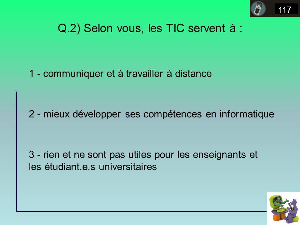 Q.2) Selon vous, les TIC servent à : 117 1 - communiquer et à travailler à distance 2 - mieux développer ses compétences en informatique 3 - rien et ne sont pas utiles pour les enseignants et les étudiant.e.s universitaires