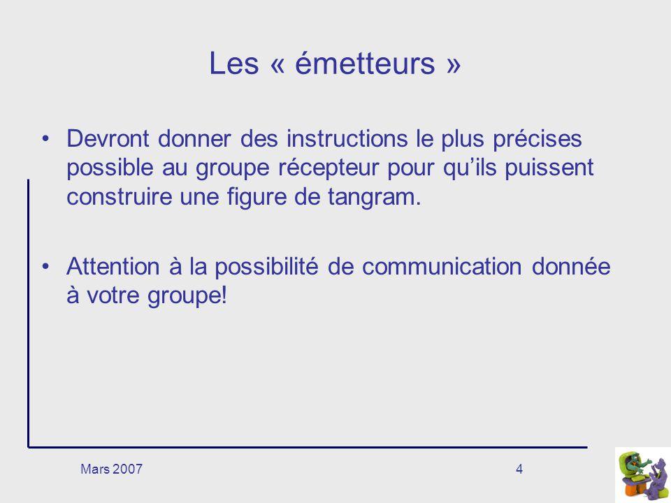 Mars 20074 Les « émetteurs » Devront donner des instructions le plus précises possible au groupe récepteur pour quils puissent construire une figure de tangram.