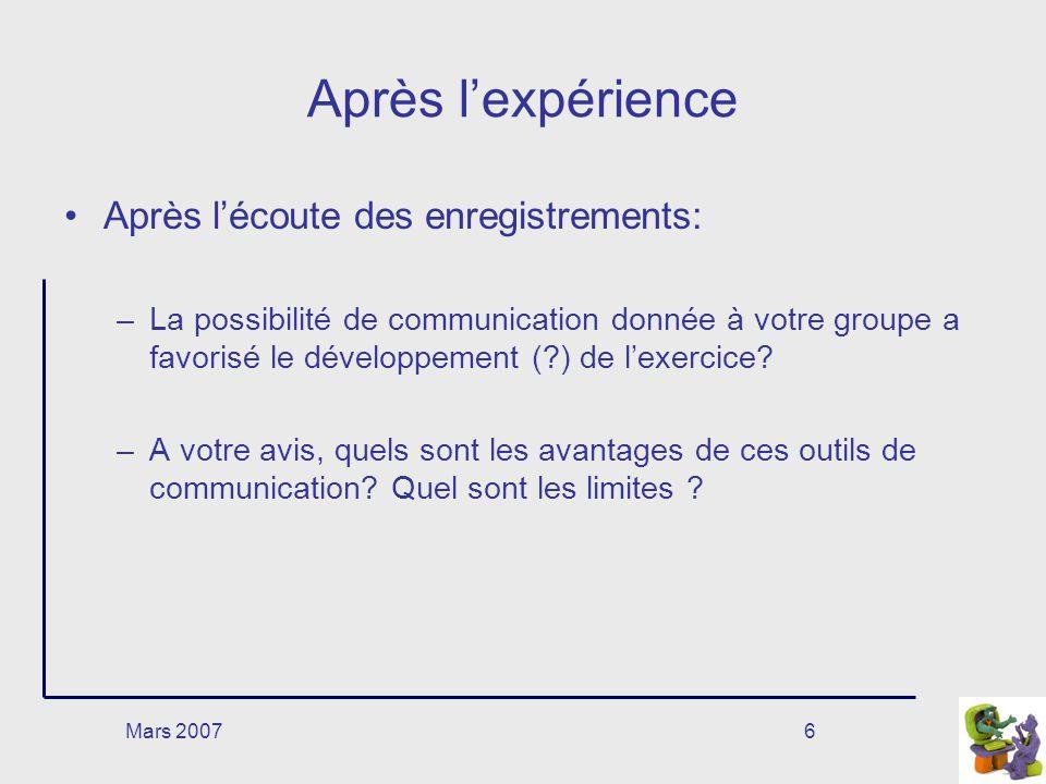 Mars 20076 Après lexpérience Après lécoute des enregistrements: –La possibilité de communication donnée à votre groupe a favorisé le développement (?) de lexercice.