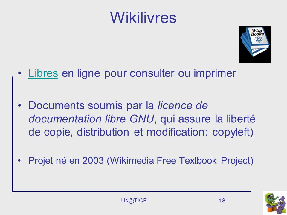 Us@TICE18 Wikilivres Libres en ligne pour consulter ou imprimerLibres Documents soumis par la licence de documentation libre GNU, qui assure la liberté de copie, distribution et modification: copyleft) Projet né en 2003 (Wikimedia Free Textbook Project)