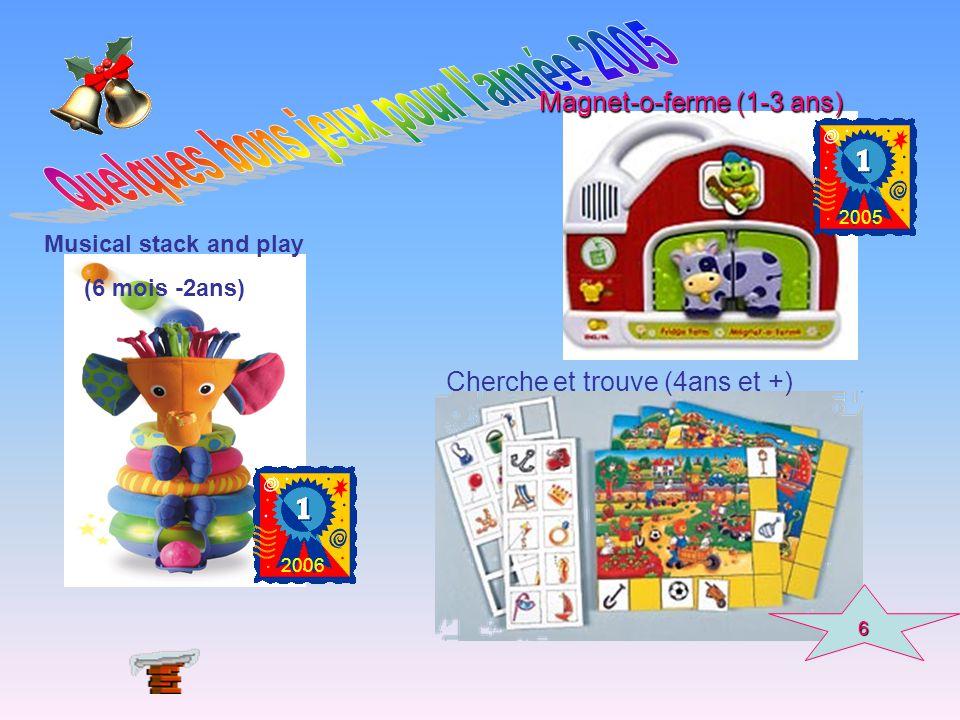 Magnet-o-ferme (1-3 ans) 2005 Musical stack and play (6 mois -2ans) 2006 6 Cherche et trouve (4ans et +)