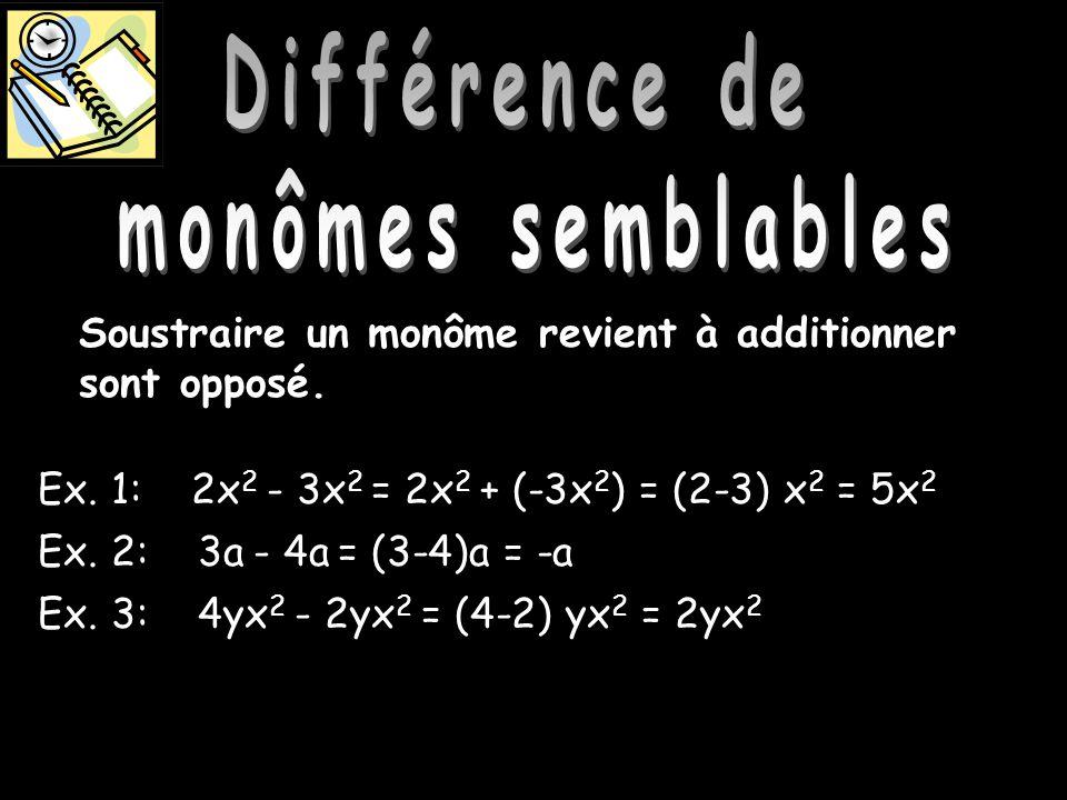 Différence de monôme semblables Soustraire un monôme revient à additionner sont opposé. Ex. 1: 2x 2 - 3x 2 = 2x 2 + (-3x 2 ) = (2-3) x 2 = 5x 2 Ex. 2: