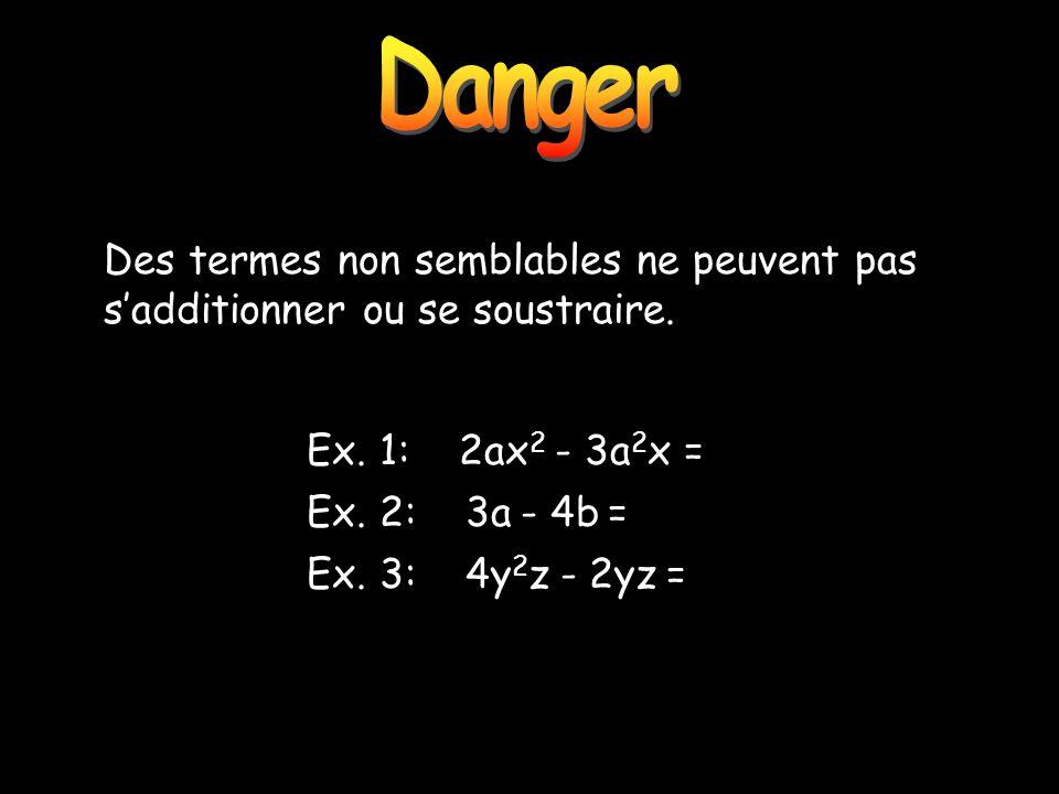 Danger Ex. 1: 2ax 2 - 3a 2 x = Ex. 2: 3a - 4b = Ex. 3: 4y 2 z - 2yz = Des termes non semblables ne peuvent pas sadditionner ou se soustraire.