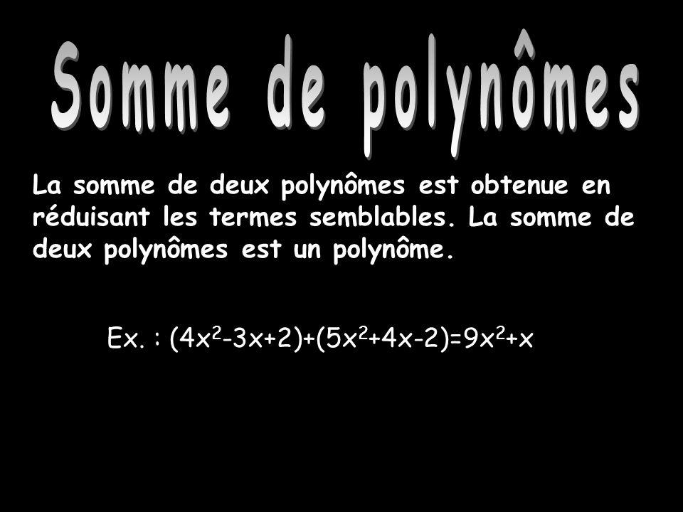 Somme de polynômes La somme de deux polynômes est obtenue en réduisant les termes semblables. La somme de deux polynômes est un polynôme. Ex. : (4x 2