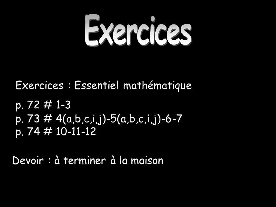 Exercices Exercices : Essentiel mathématique p. 72 # 1-3 p. 73 # 4(a,b,c,i,j)-5(a,b,c,i,j)-6-7 p. 74 # 10-11-12 Devoir : à terminer à la maison