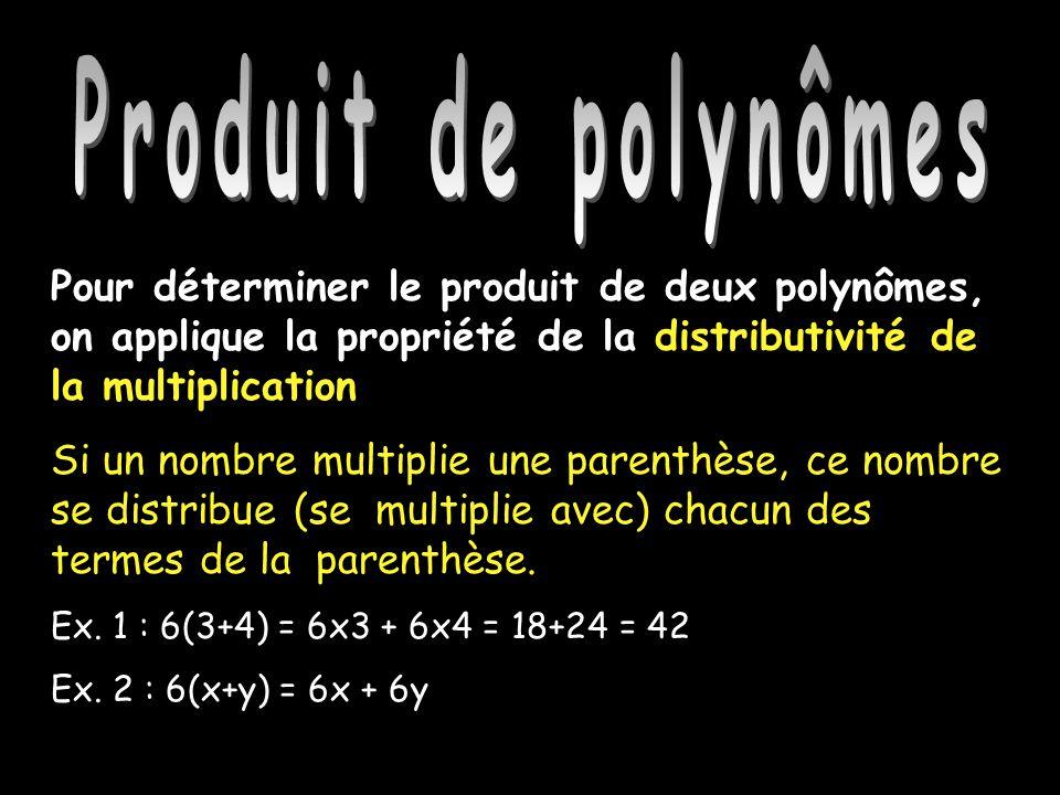 Produit de polynômes Pour déterminer le produit de deux polynômes, on applique la propriété de la distributivité de la multiplication Si un nombre multiplie une parenthèse, ce nombre se distribue (se multiplie avec) chacun des termes de la parenthèse.